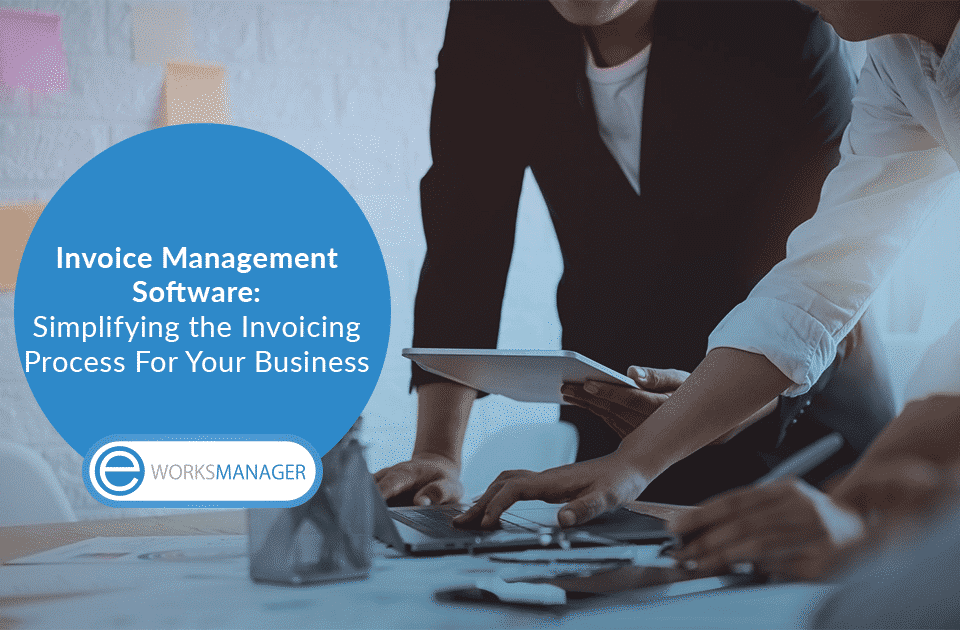 Invoice Management Software: Simplifying the Invoicing Process For Your Business